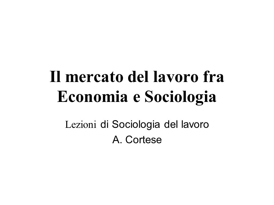 Il mercato del lavoro fra Economia e Sociologia Lezioni di Sociologia del lavoro A. Cortese