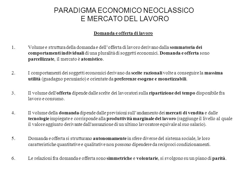 PARADIGMA ECONOMICO NEOCLASSICO E MERCATO DEL LAVORO Il funzionamento del mercato del lavoro 1.Lincontro fra domanda e offerta di lavoro è regolato da un libero mercato concorrenziale che si autoregola attraverso un sistema di prezzi monetari.