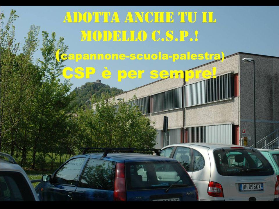 Adotta anche tu il modello C.S.P.! ( capannone-scuola-palestra) CSP è per sempre!