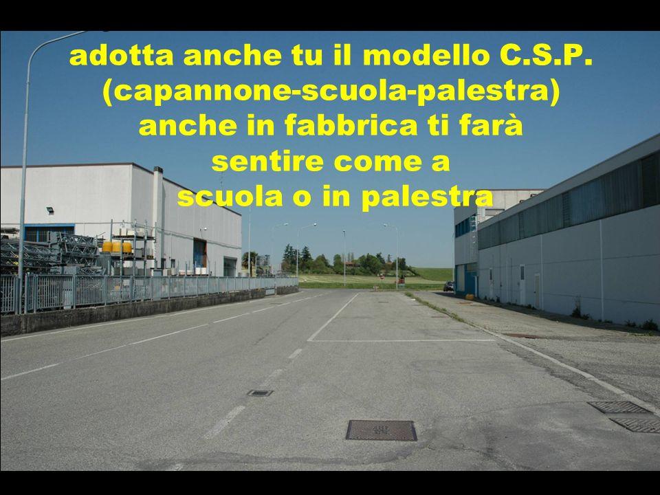 adotta anche tu il modello C.S.P. (capannone-scuola-palestra) anche in fabbrica ti farà sentire come a scuola o in palestra