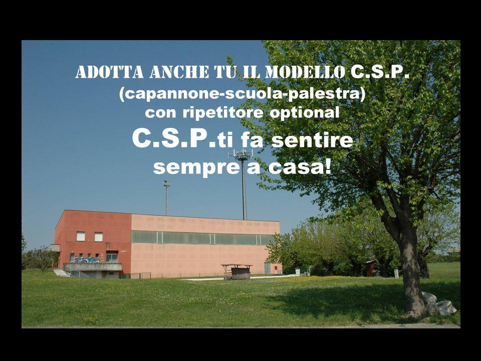 ADOTTA ANCHE TU IL MODELLO C.S.P. (capannone-scuola-palestra) con ripetitore optional C.S.P. ti fa sentire sempre a casa!