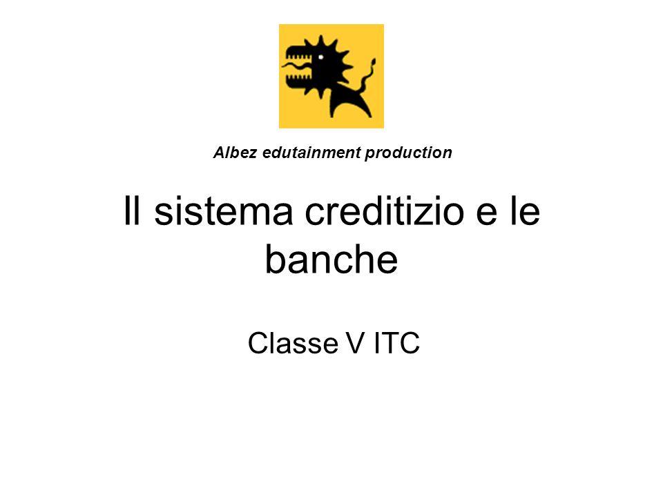 Il sistema creditizio e le banche Classe V ITC Albez edutainment production