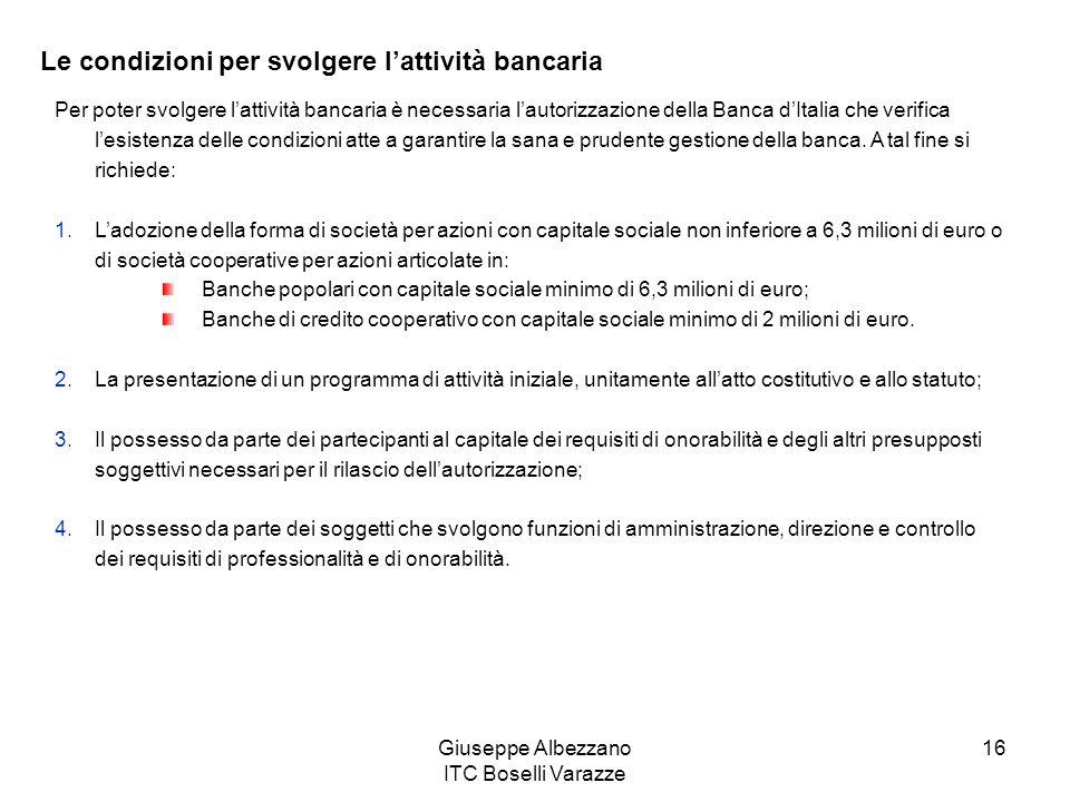 Giuseppe Albezzano ITC Boselli Varazze 16 Le condizioni per svolgere lattività bancaria Per poter svolgere lattività bancaria è necessaria lautorizzaz