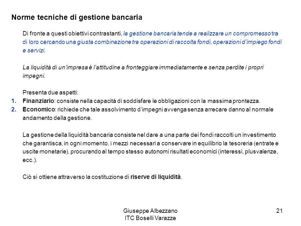 Giuseppe Albezzano ITC Boselli Varazze 21 Norme tecniche di gestione bancaria Di fronte a questi obiettivi contrastanti, la gestione bancaria tende a