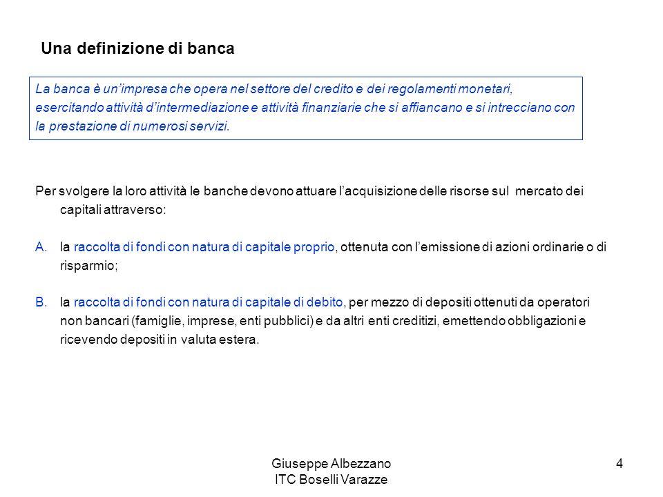 Giuseppe Albezzano ITC Boselli Varazze 4 Per svolgere la loro attività le banche devono attuare lacquisizione delle risorse sul mercato dei capitali a