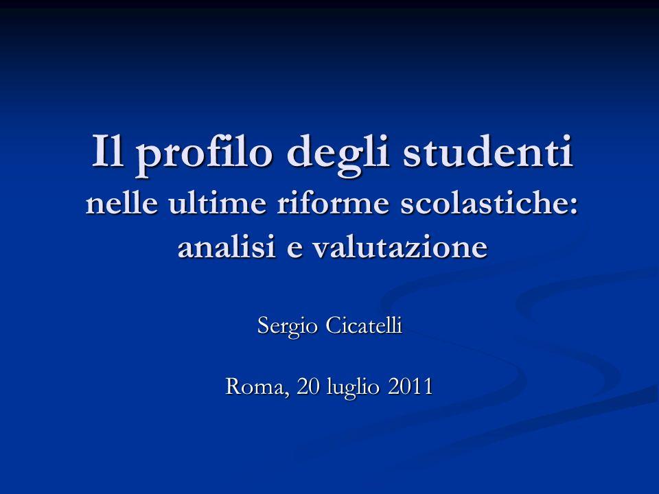 Il profilo degli studenti nelle ultime riforme scolastiche: analisi e valutazione Sergio Cicatelli Roma, 20 luglio 2011