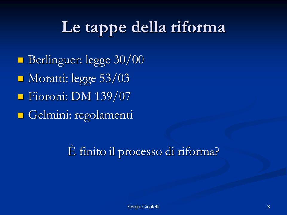 3Sergio Cicatelli Le tappe della riforma Berlinguer: legge 30/00 Berlinguer: legge 30/00 Moratti: legge 53/03 Moratti: legge 53/03 Fioroni: DM 139/07