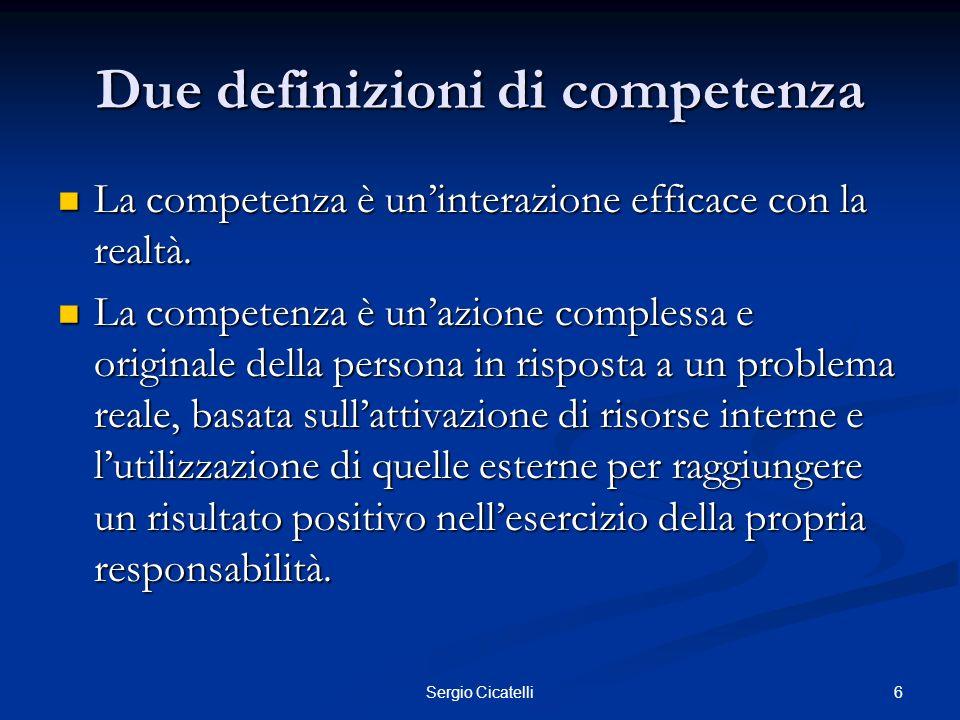6Sergio Cicatelli Due definizioni di competenza La competenza è uninterazione efficace con la realtà. La competenza è uninterazione efficace con la re