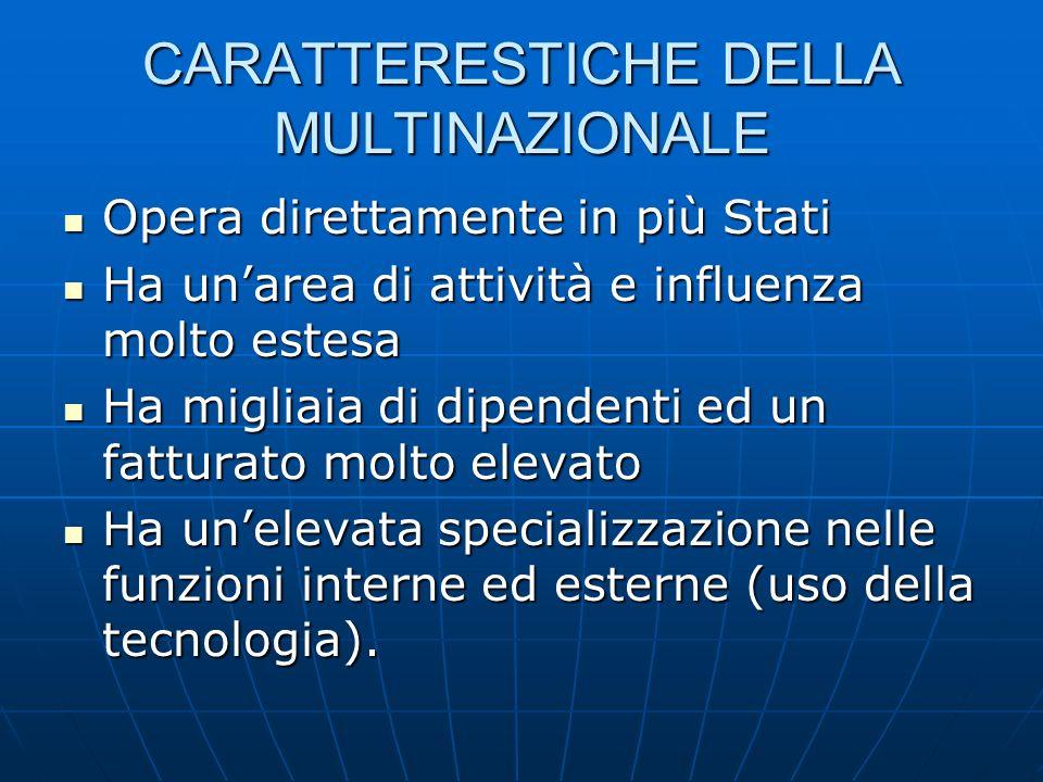 CARATTERESTICHE DELLA MULTINAZIONALE Opera direttamente in più Stati Opera direttamente in più Stati Ha unarea di attività e influenza molto estesa Ha