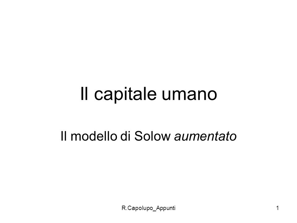 R.Capolupo_Appunti1 Il capitale umano Il modello di Solow aumentato