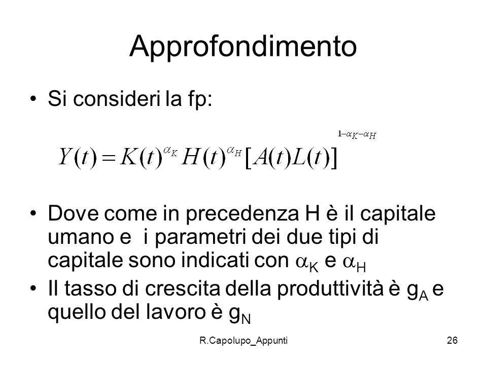 R.Capolupo_Appunti26 Approfondimento Si consideri la fp: Dove come in precedenza H è il capitale umano e i parametri dei due tipi di capitale sono ind