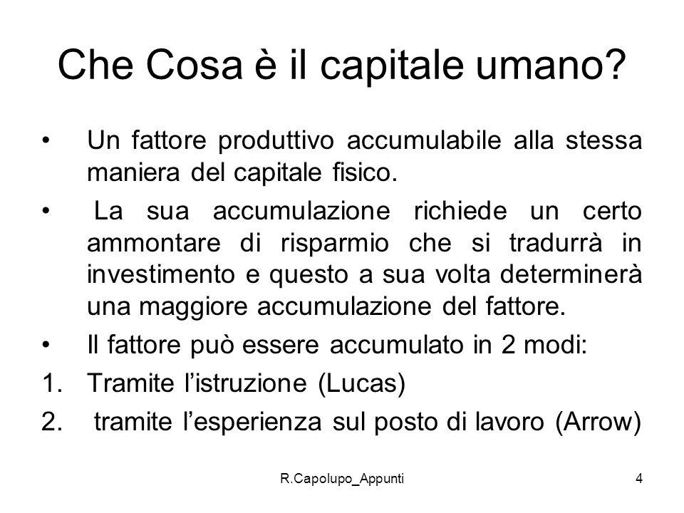 R.Capolupo_Appunti4 Che Cosa è il capitale umano? Un fattore produttivo accumulabile alla stessa maniera del capitale fisico. La sua accumulazione ric