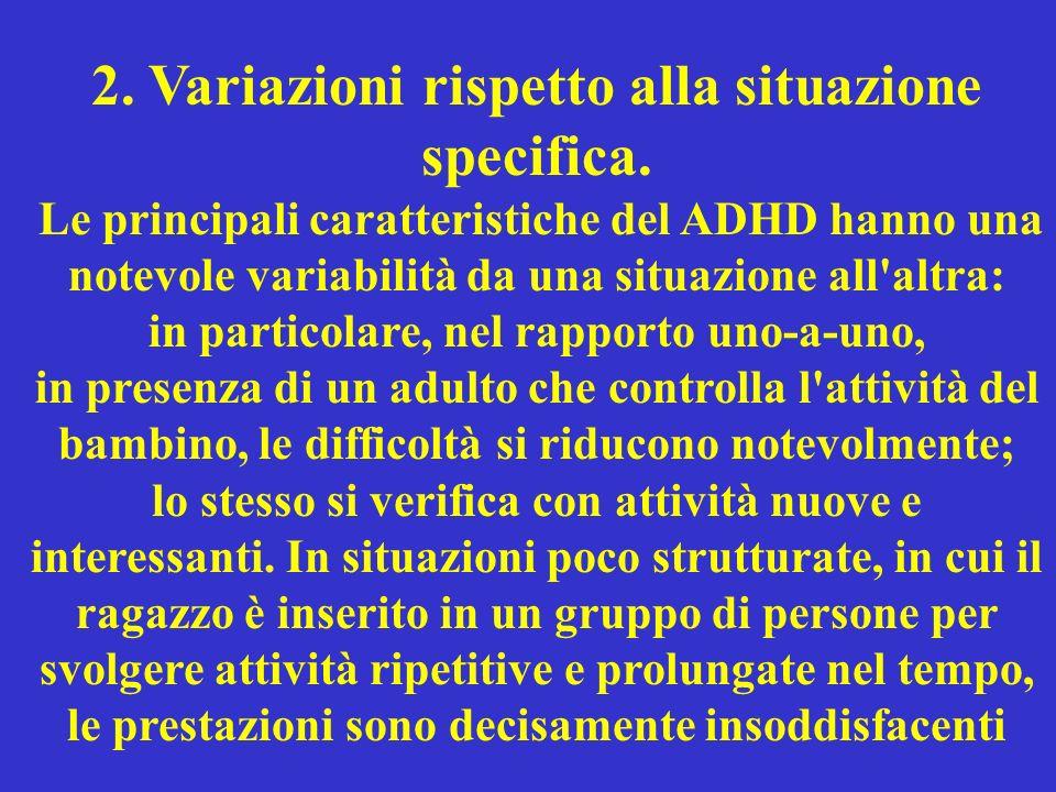2. Variazioni rispetto alla situazione specifica. Le principali caratteristiche del ADHD hanno una notevole variabilità da una situazione all'altra: i