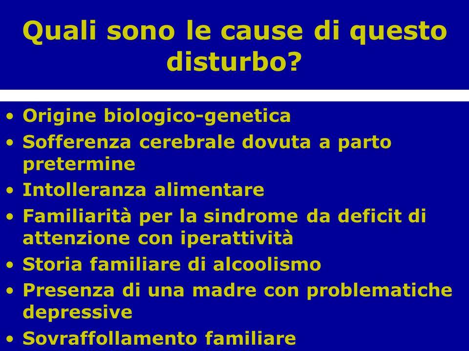 Quali sono le cause di questo disturbo? Origine biologico-genetica Sofferenza cerebrale dovuta a parto pretermine Intolleranza alimentare Familiarità