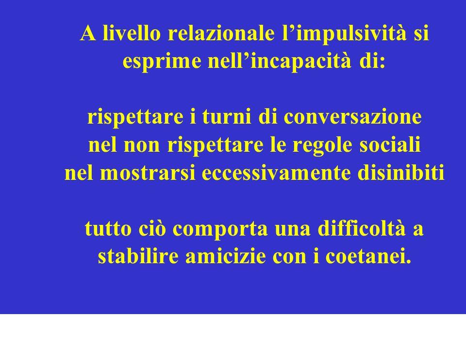 A livello relazionale limpulsività si esprime nellincapacità di: rispettare i turni di conversazione nel non rispettare le regole sociali nel mostrars