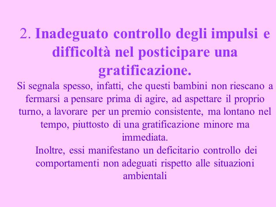 2. Inadeguato controllo degli impulsi e difficoltà nel posticipare una gratificazione. Si segnala spesso, infatti, che questi bambini non riescano a f