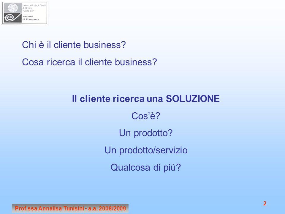 Prof.ssa Annalisa Tunisini - a.a. 2008/2009 2 Chi è il cliente business? Cosa ricerca il cliente business? Il cliente ricerca una SOLUZIONE Cosè? Un p