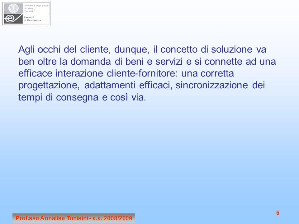 Prof.ssa Annalisa Tunisini - a.a. 2008/2009 6 Agli occhi del cliente, dunque, il concetto di soluzione va ben oltre la domanda di beni e servizi e si