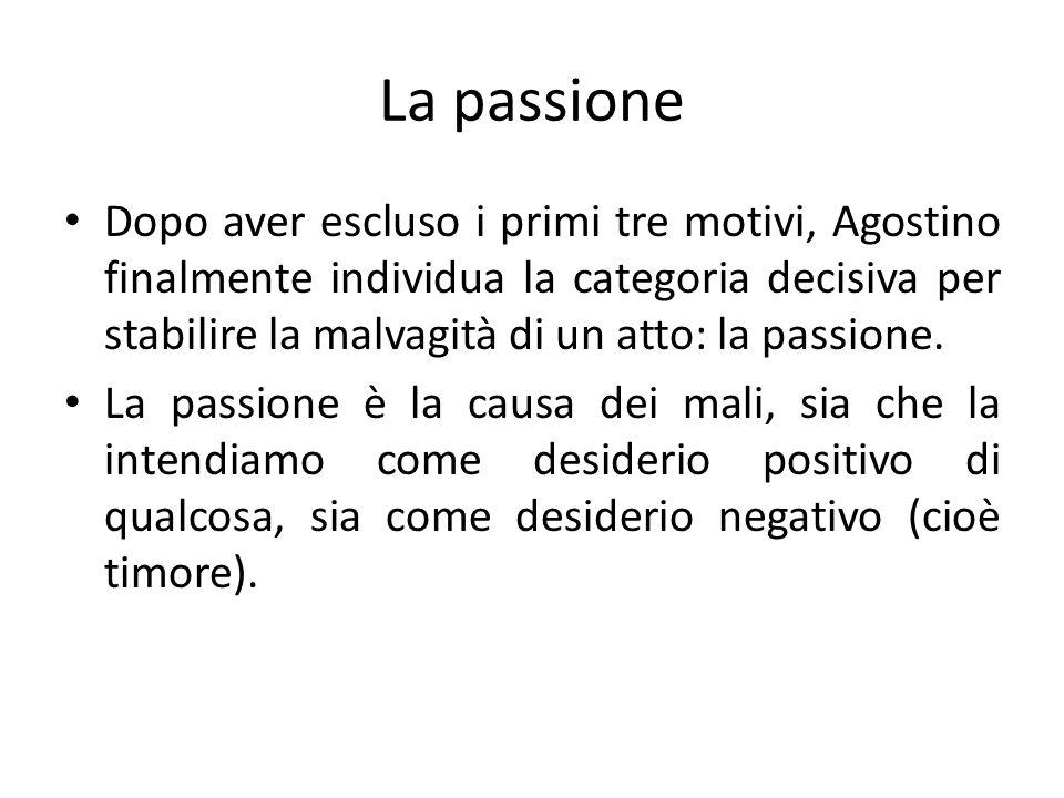 La passione Dopo aver escluso i primi tre motivi, Agostino finalmente individua la categoria decisiva per stabilire la malvagità di un atto: la passio