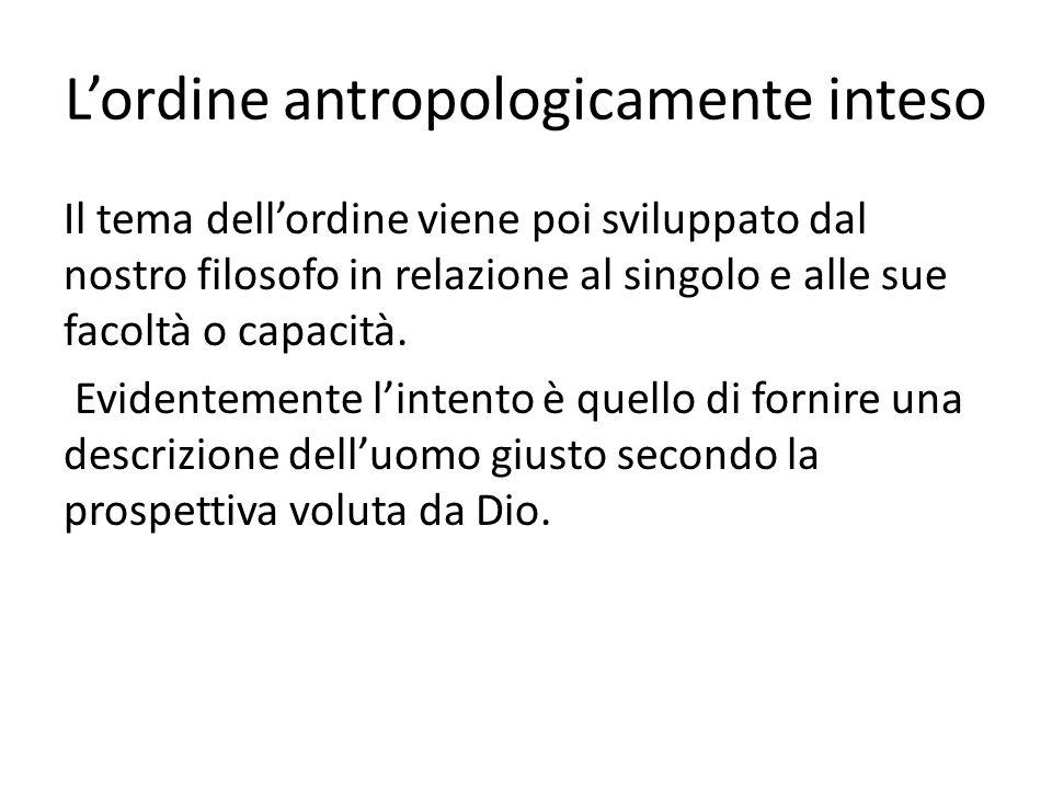 Lordine antropologicamente inteso Il tema dellordine viene poi sviluppato dal nostro filosofo in relazione al singolo e alle sue facoltà o capacità. E