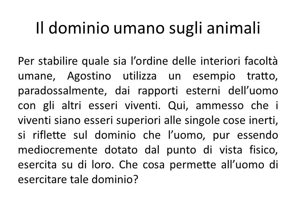 Il dominio umano sugli animali Per stabilire quale sia lordine delle interiori facoltà umane, Agostino utilizza un esempio tratto, paradossalmente, da