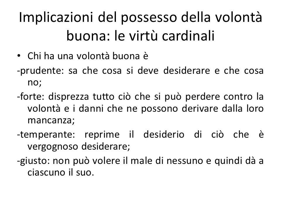 Implicazioni del possesso della volontà buona: le virtù cardinali Chi ha una volontà buona è -prudente: sa che cosa si deve desiderare e che cosa no;