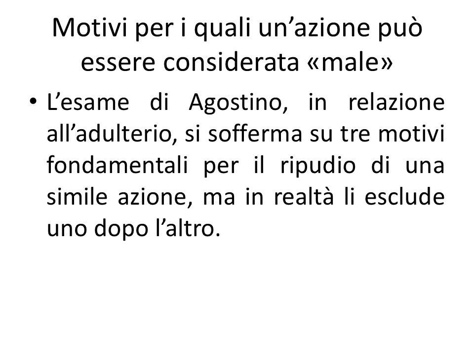 Motivi per i quali unazione può essere considerata «male» Lesame di Agostino, in relazione alladulterio, si sofferma su tre motivi fondamentali per il