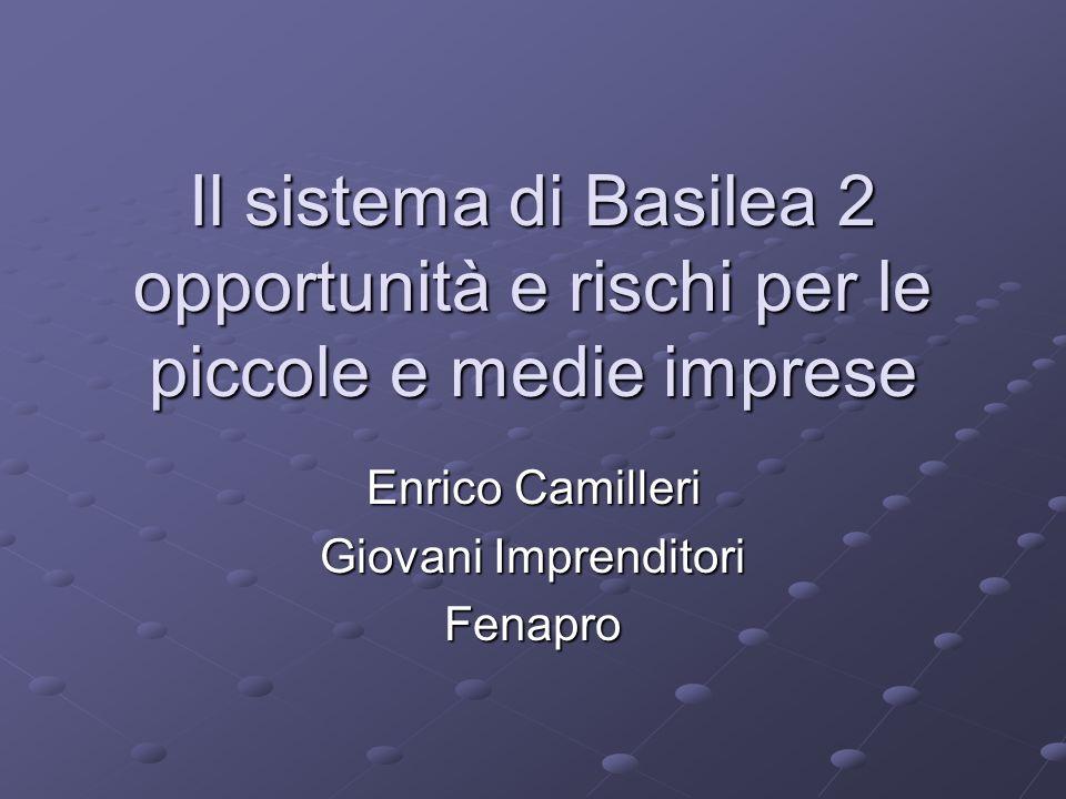 Il sistema di Basilea 2 opportunità e rischi per le piccole e medie imprese Enrico Camilleri Giovani Imprenditori Fenapro