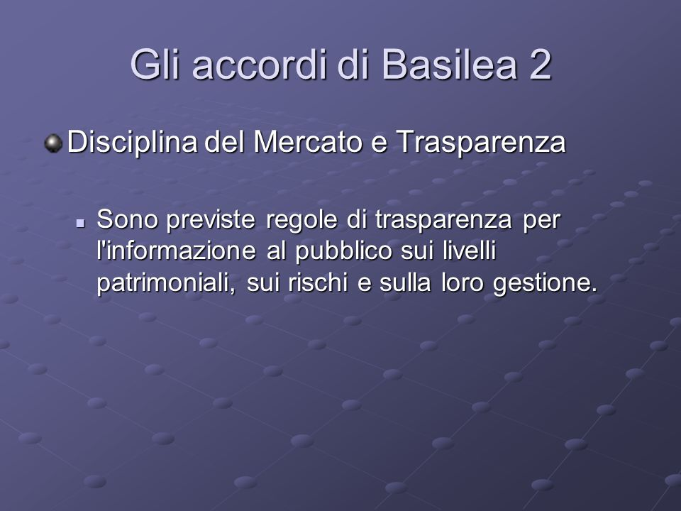 Gli accordi di Basilea 2 Disciplina del Mercato e Trasparenza Sono previste regole di trasparenza per l'informazione al pubblico sui livelli patrimoni