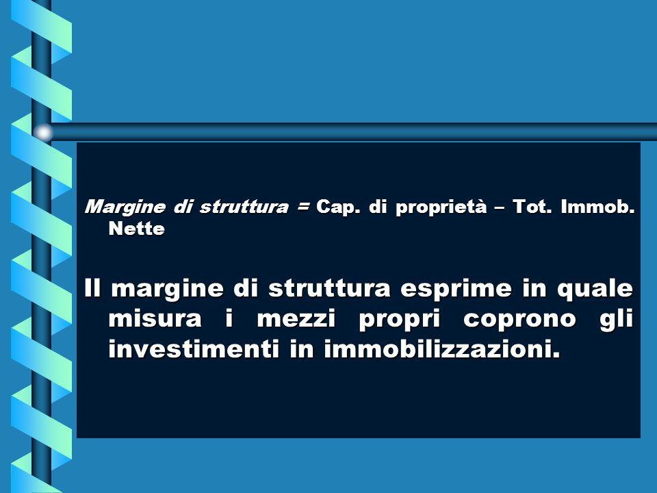 Margine di struttura = Cap. di proprietà – Tot. Immob. Nette Il margine di struttura esprime in quale misura i mezzi propri coprono gli investimenti i