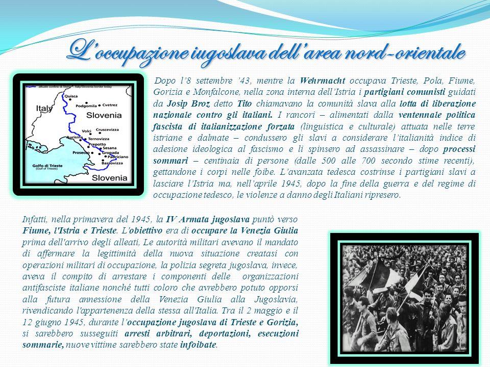 Loccupazione iugoslava dellarea nord-orientale Dopo l8 settembre 43, mentre la Wehrmacht occupava Trieste, Pola, Fiume, Gorizia e Monfalcone, nella zo