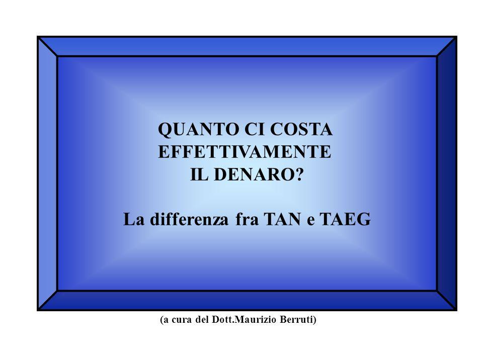 QUANTO CI COSTA EFFETTIVAMENTE IL DENARO? La differenza fra TAN e TAEG (a cura del Dott.Maurizio Berruti)