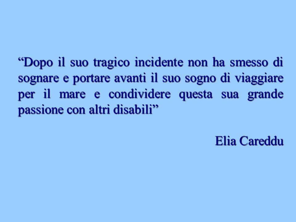 Dopo il suo tragico incidente non ha smesso di sognare e portare avanti il suo sogno di viaggiare per il mare e condividere questa sua grande passione con altri disabili Elia Careddu