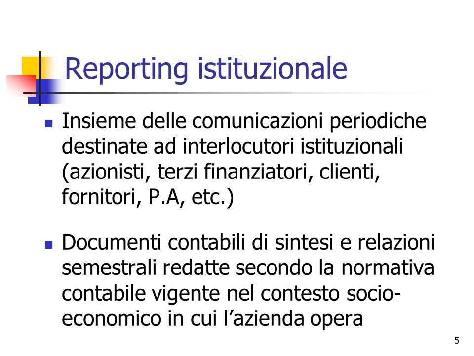 5 Reporting istituzionale Insieme delle comunicazioni periodiche destinate ad interlocutori istituzionali (azionisti, terzi finanziatori, clienti, for