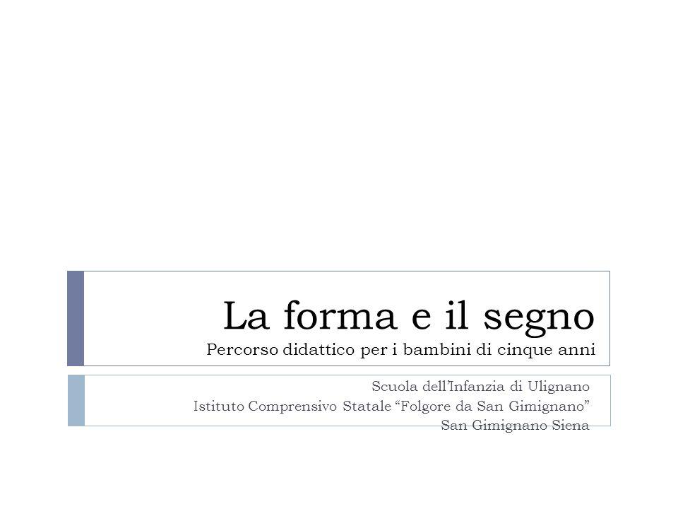 La forma e il segno Percorso didattico per i bambini di cinque anni Scuola dellInfanzia di Ulignano Istituto Comprensivo Statale Folgore da San Gimign
