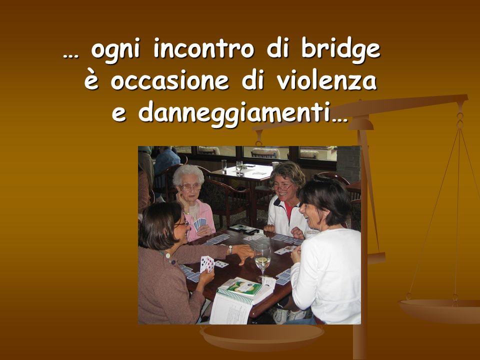 … ogni incontro di bridge è occasione di violenza e danneggiamenti…