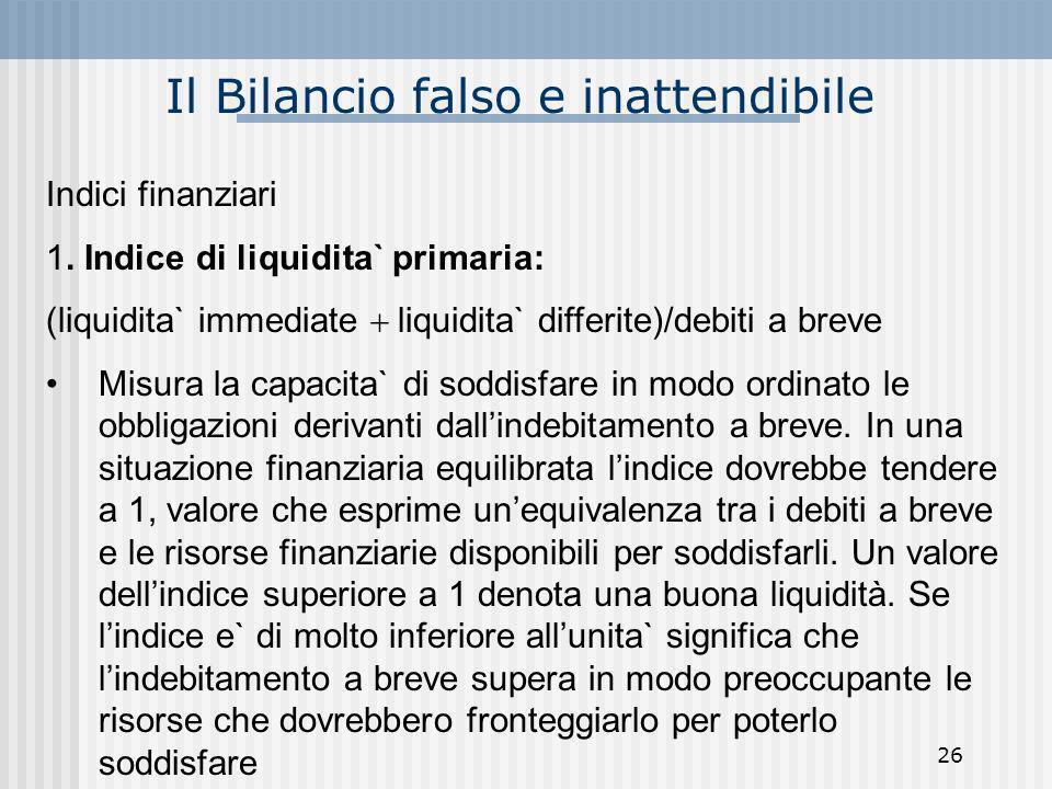 Il Bilancio falso e inattendibile Indici finanziari 1. Indice di liquidita` primaria: (liquidita` immediate liquidita` differite)/debiti a breve Misur