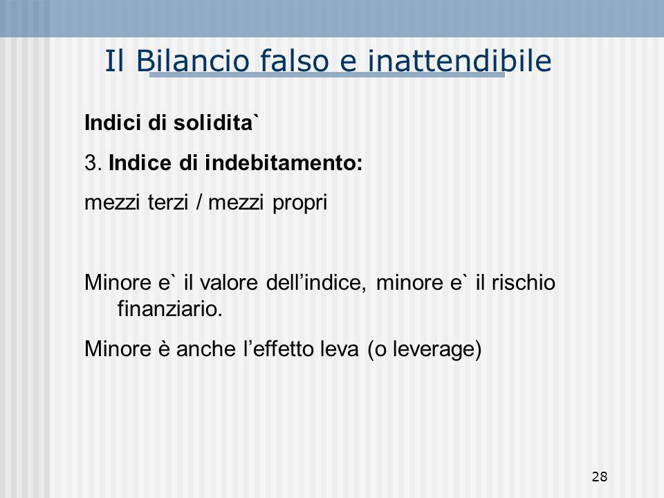 Il Bilancio falso e inattendibile Indici di solidita` 3. Indice di indebitamento: mezzi terzi / mezzi propri Minore e` il valore dellindice, minore e`