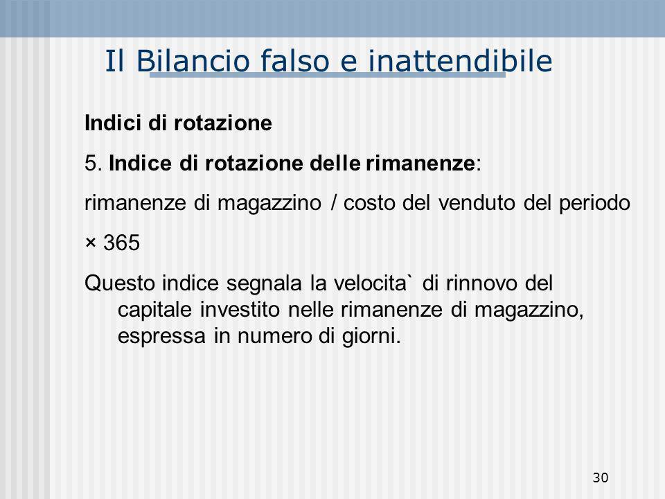 Il Bilancio falso e inattendibile Indici di rotazione 5. Indice di rotazione delle rimanenze: rimanenze di magazzino / costo del venduto del periodo ×