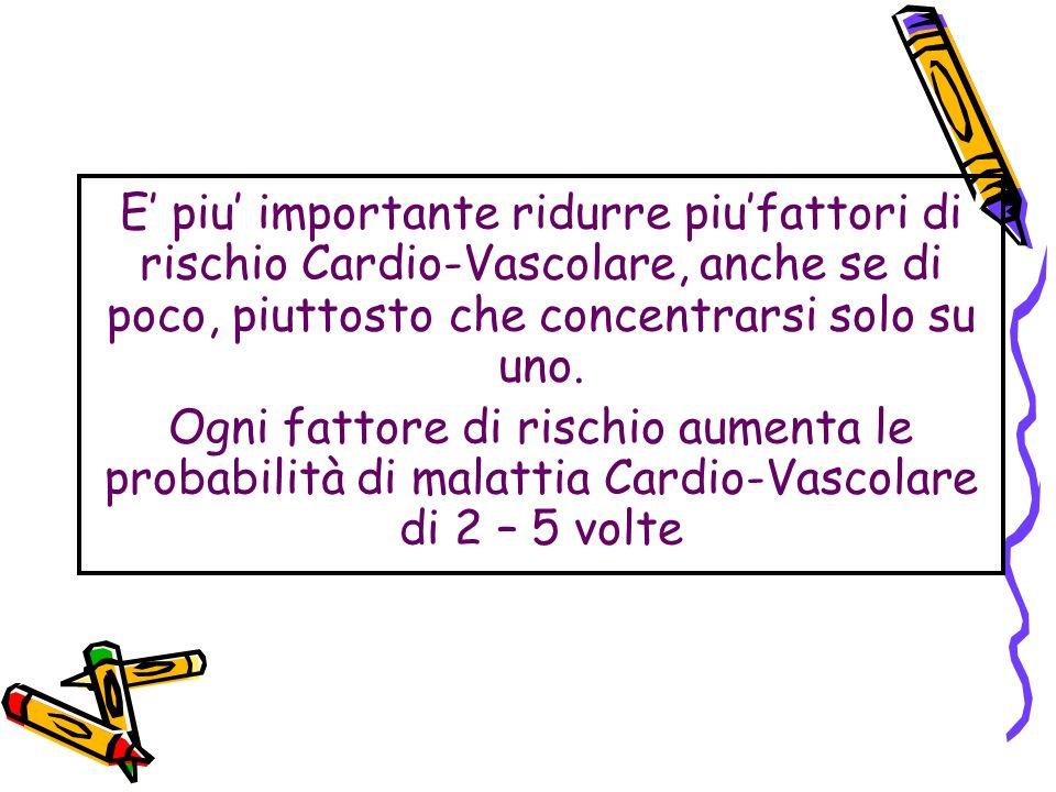 E piu importante ridurre piufattori di rischio Cardio-Vascolare, anche se di poco, piuttosto che concentrarsi solo su uno. Ogni fattore di rischio aum