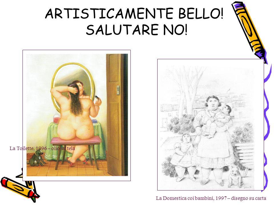La Domestica coi bambini, 1997 – disegno su carta La Toilette, 1996 – olio su tela ARTISTICAMENTE BELLO! SALUTARE NO!