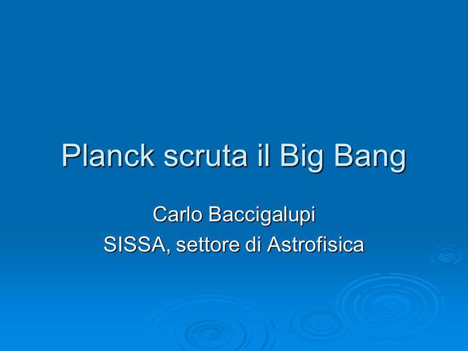 Planck scruta il Big Bang Carlo Baccigalupi SISSA, settore di Astrofisica
