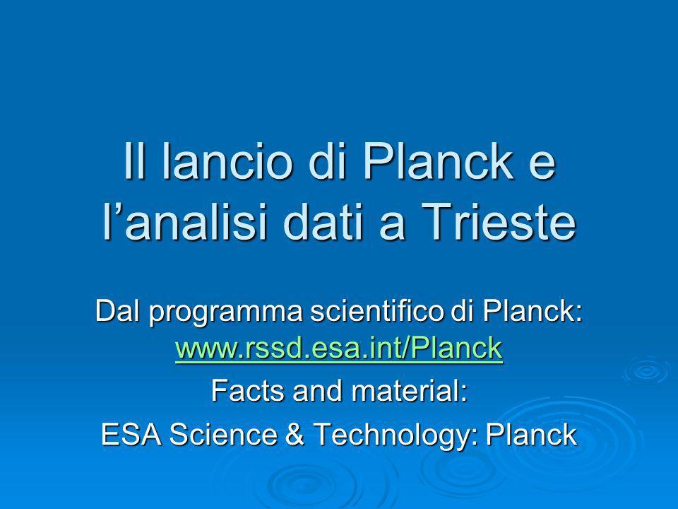Il lancio di Planck e lanalisi dati a Trieste Dal programma scientifico di Planck: www.rssd.esa.int/Planck www.rssd.esa.int/Planck Facts and material: