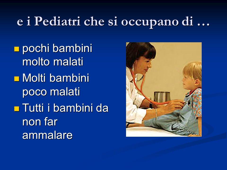e i Pediatri che si occupano di … pochi bambini molto malati pochi bambini molto malati Molti bambini poco malati Molti bambini poco malati Tutti i bambini da non far ammalare Tutti i bambini da non far ammalare