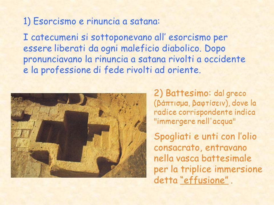 1) Esorcismo e rinuncia a satana: I catecumeni si sottoponevano all esorcismo per essere liberati da ogni maleficio diabolico. Dopo pronunciavano la r