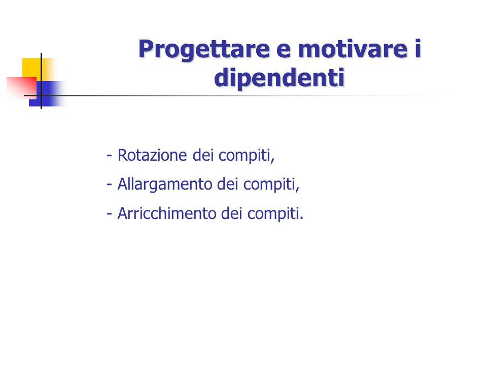 Progettare e motivare i dipendenti - Rotazione dei compiti, - Allargamento dei compiti, - Arricchimento dei compiti.