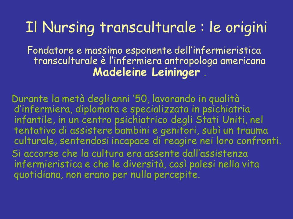 Il Nursing transculturale : le origini Fondatore e massimo esponente dellinfermieristica transculturale è linfermiera antropologa americana Madeleine