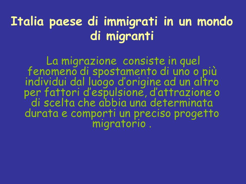 Italia paese di immigrati in un mondo di migranti La migrazione consiste in quel fenomeno di spostamento di uno o più individui dal luogo dorigine ad