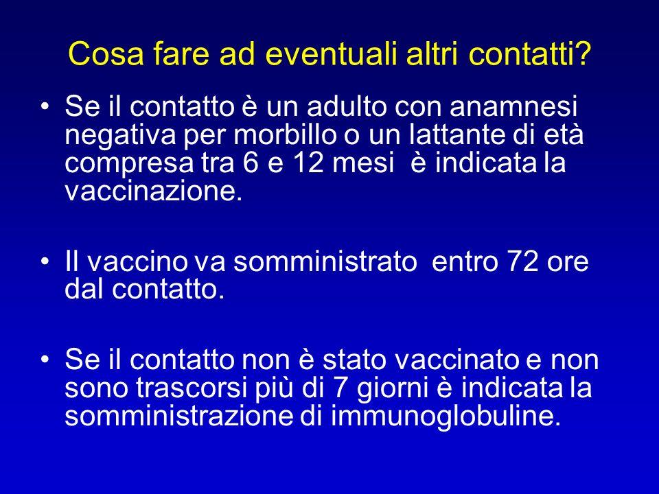 Se il contatto è un adulto con anamnesi negativa per morbillo o un lattante di età compresa tra 6 e 12 mesi è indicata la vaccinazione. Il vaccino va