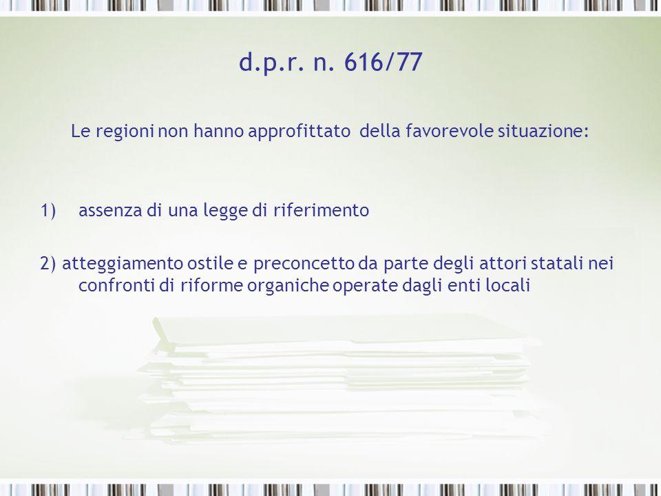 d.p.r. n. 616/77 Le regioni non hanno approfittato della favorevole situazione: 1)assenza di una legge di riferimento 2) atteggiamento ostile e precon